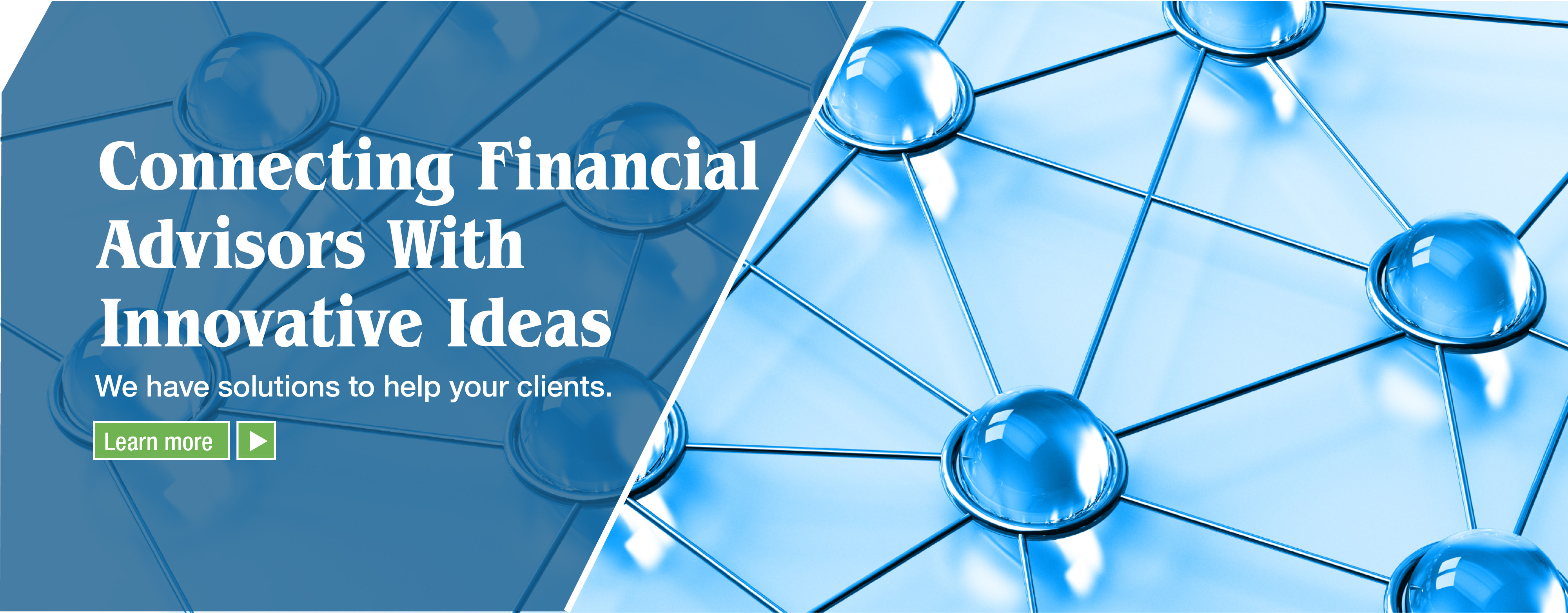 Connecting Financial Advisors with Innovative Ideas: We have solutions to help your clients. Find out more.
